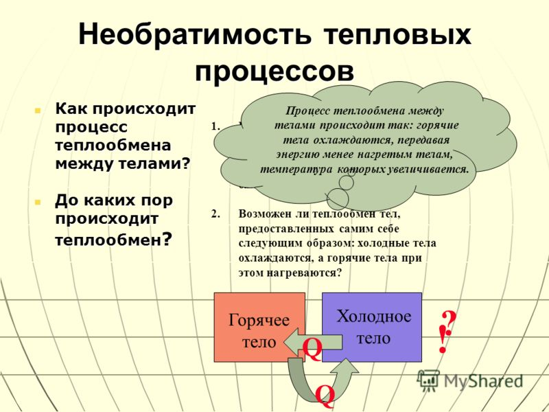 Необратимость тепловых процессов Как происходит процесс теплообмена между телами? Как происходит процесс теплообмена между телами? До каких пор происходит теплообмен ? До каких пор происходит теплообмен ? 1.В калориметр с холодной водой опустили горя