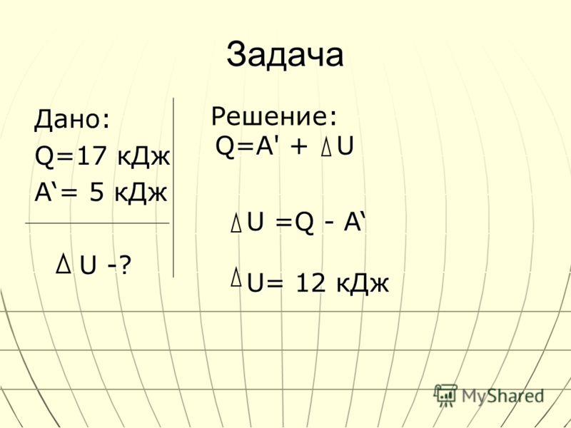 Задача Дано: Q=17 кДж A= 5 кДж U -? U -? Решение: Q=A' + U U =Q - A U= 12 кДж
