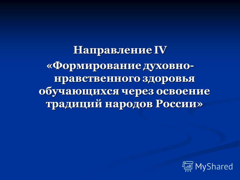 Направление IV «Формирование духовно- нравственного здоровья обучающихся через освоение традиций народов России»