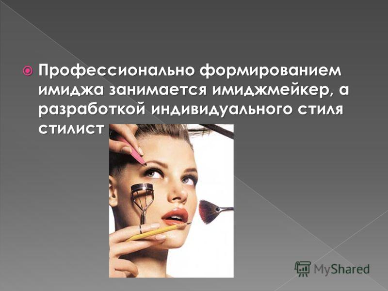 Профессионально формированием имиджа занимается имиджмейкер, а разработкой индивидуального стиля стилист Профессионально формированием имиджа занимается имиджмейкер, а разработкой индивидуального стиля стилист