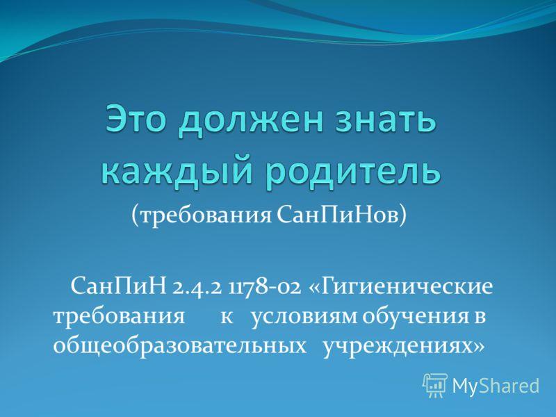 (требования СанПиНов) СанПиН 2.4.2 1178-02 «Гигиенические требования к условиям обучения в общеобразовательных учреждениях»