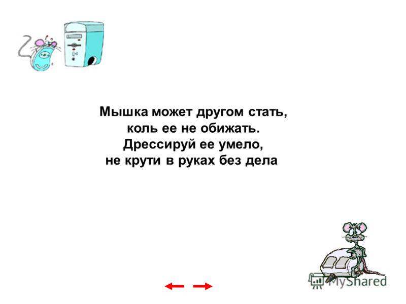 Мышка может другом стать, коль ее не обижать. Дрессируй ее умело, не крути в руках без дела