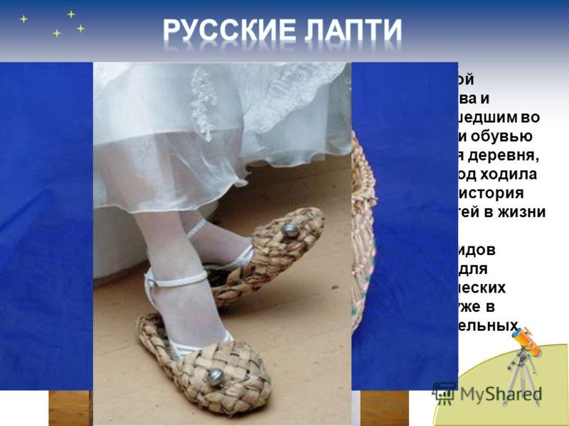 В начале XX века Россию еще нередко называли страной «лапотной», вкладывая в это понятие оттенок примитива и отсталости. Лапти, ставшие своего рода символом, вошедшим во множество пословиц и поговорок, традиционно считали обувью беднейшей части насел