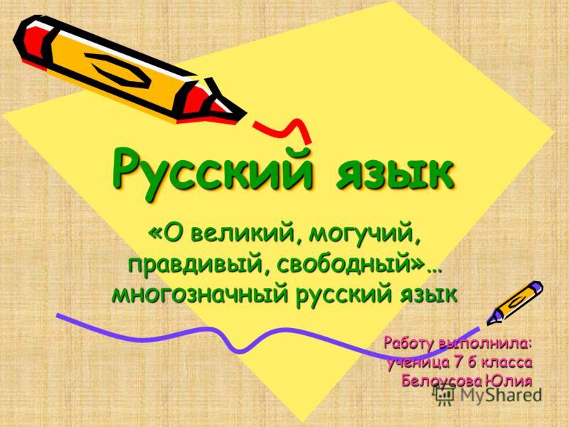 Русский язык «О великий, могучий, правдивый, свободный»… многозначный русский язык Работу выполнила: ученица 7 б класса Белоусова Юлия