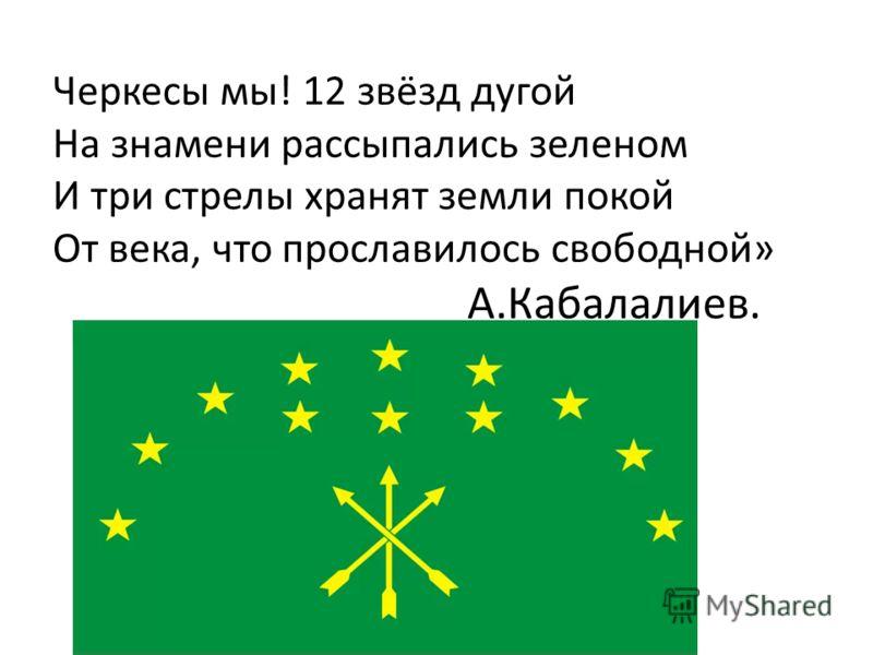 Черкесы мы! 12 звёзд дугой На знамени рассыпались зеленом И три стрелы хранят земли покой От века, что прославилось свободной» А.Кабалалиев.
