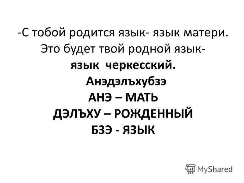 -С тобой родится язык- язык матери. Это будет твой родной язык- язык черкесский. Анэдэлъхубзэ АНЭ – МАТЬ ДЭЛЪХУ – РОЖДЕННЫЙ БЗЭ - ЯЗЫК
