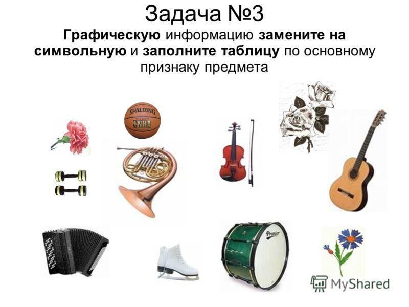 Задача 3 Графическую информацию замените на символьную и заполните таблицу по основному признаку предмета