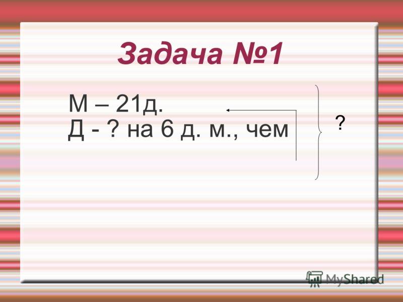 Задача 1 М – 21д. Д - ? на 6 д. м., чем ?