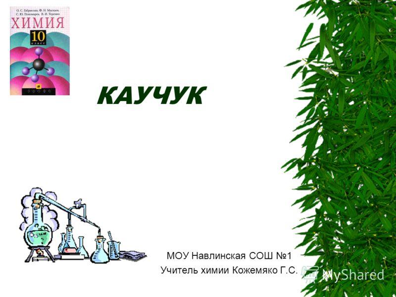 КАУЧУК МОУ Навлинская СОШ 1 Учитель химии Кожемяко Г.С.