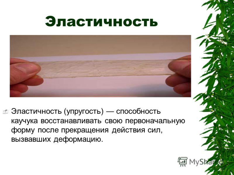 Эластичность Эластичность (упругость) способность каучука восстанавливать свою первоначальную форму после прекращения действия сил, вызвавших деформацию.