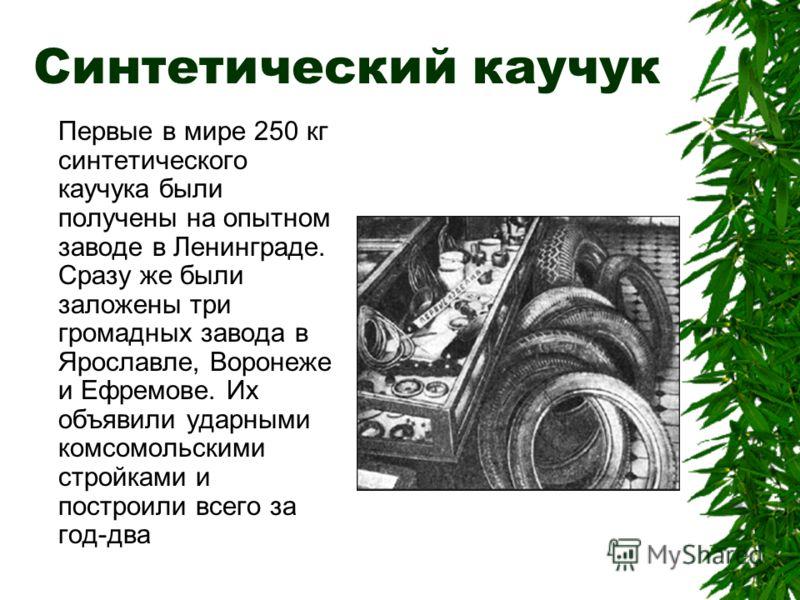 Синтетический каучук Первые в мире 250 кг синтетического каучука были получены на опытном заводе в Ленинграде. Сразу же были заложены три громадных завода в Ярославле, Воронеже и Ефремове. Их объявили ударными комсомольскими стройками и построили все