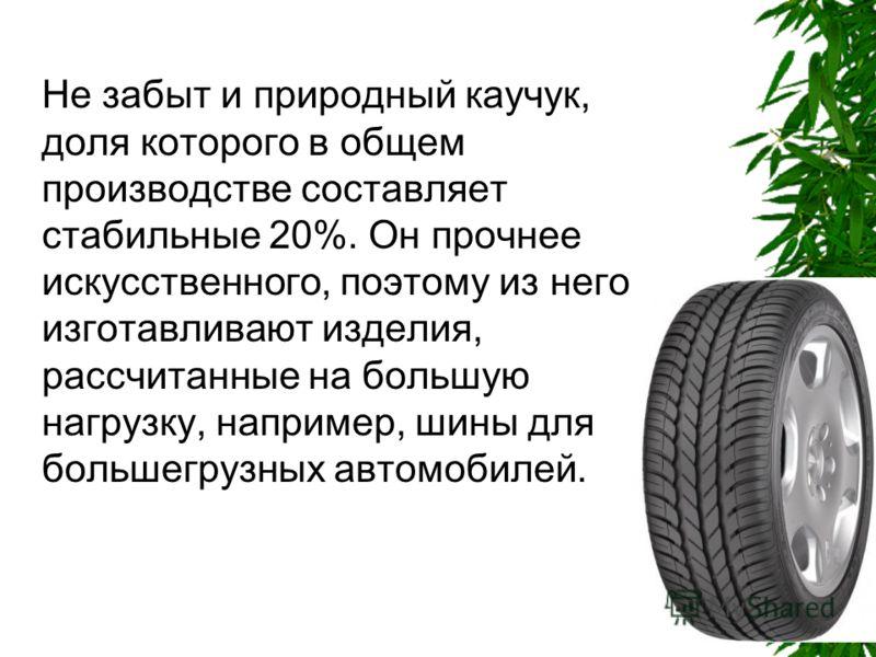 Не забыт и природный каучук, доля которого в общем производстве составляет стабильные 20%. Он прочнее искусственного, поэтому из него изготавливают изделия, рассчитанные на большую нагрузку, например, шины для большегрузных автомобилей.