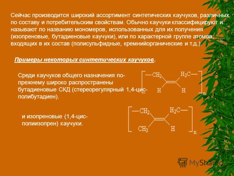 Сейчас производится широкий ассортимент синтетических каучуков, различных по составу и потребительским свойствам. Обычно каучуки классифицируют и называют по названию мономеров, использованных для их получения (изопреновые, бутадиеновые каучуки), или