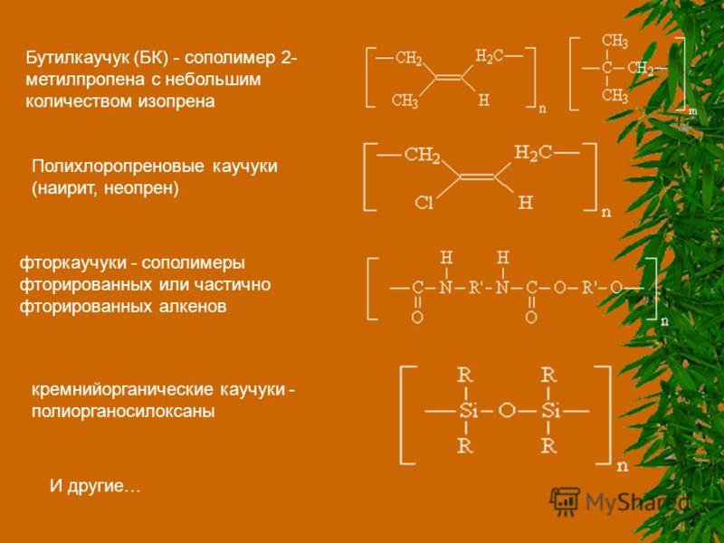 Бутилкаучук (БК) - сополимер 2- метилпропена с небольшим количеством изопрена Полихлоропреновые каучуки (наирит, неопрен) фторкаучуки - сополимеры фторированных или частично фторированных алкенов кремнийорганические каучуки - полиорганосилоксаны И др