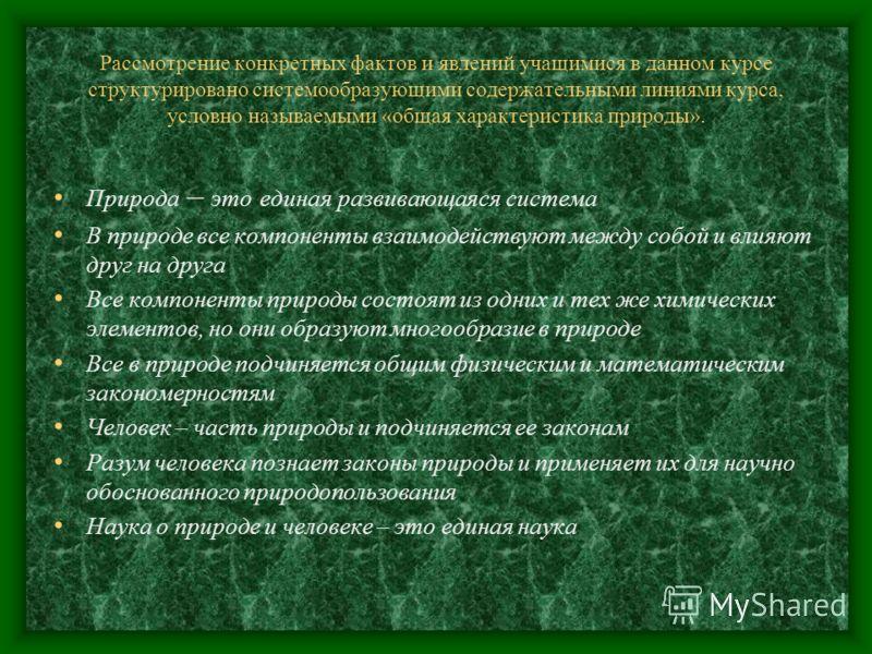 Рассмотрение конкретных фактов и явлений учащимися в данном курсе структурировано системообразующими содержательными линиями курса, условно называемыми «общая характеристика природы». Природа – это единая развивающаяся система В природе все компонент