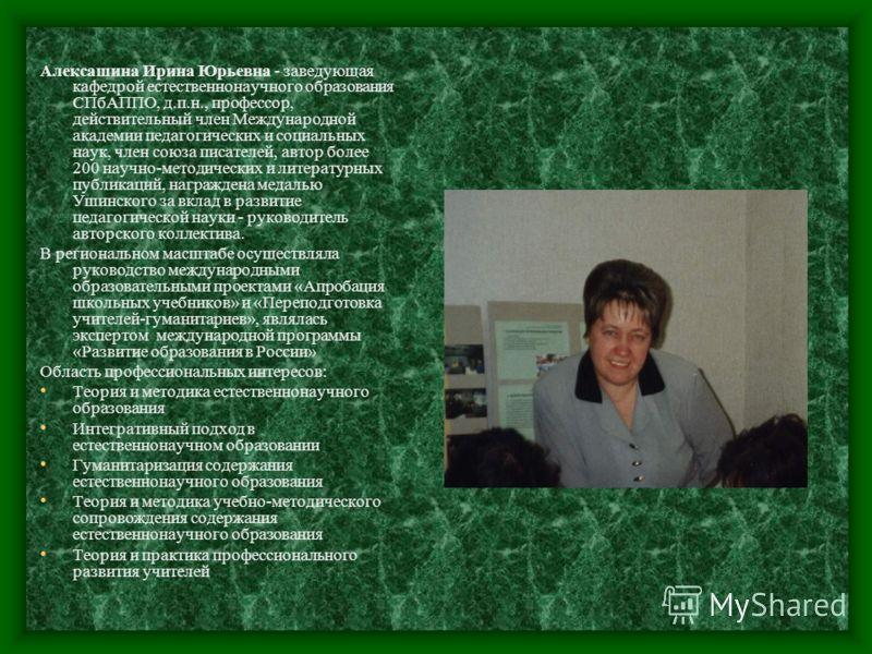Алексашина Ирина Юрьевна - заведующая кафедрой естественнонаучного образования СПбАППО, д.п.н., профессор, действительный член Международной академии педагогических и социальных наук, член союза писателей, автор более 200 научно-методических и литера