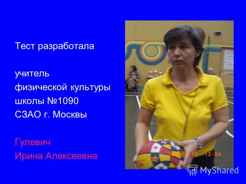 Тест разработала учитель физической культуры школы 1090 СЗАО г. Москвы Гулевич Ирина Алексеевна