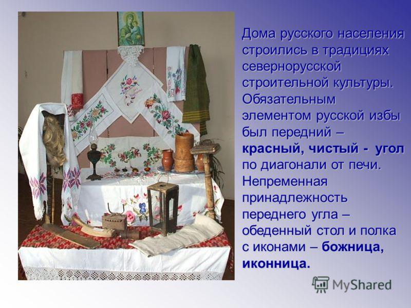 Дома русского населения строились в традициях севернорусской строительной культуры. Обязательным элементом русской избы был передний – красный, чистый - угол по диагонали от печи. Непременная принадлежность переднего угла – обеденный стол и полка с и