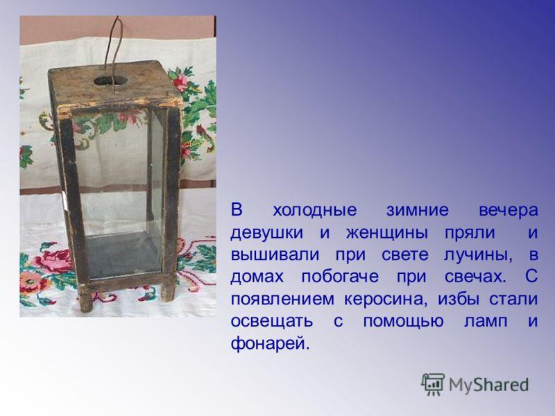В холодные зимние вечера девушки и женщины пряли и вышивали при свете лучины, в домах побогаче при свечах. С появлением керосина, избы стали освещать с помощью ламп и фонарей.