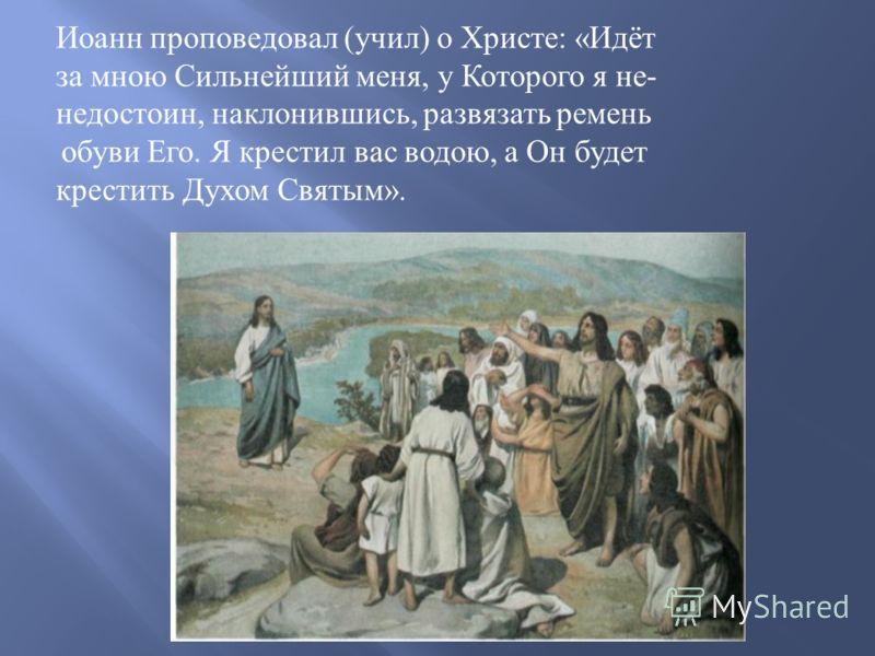 Иоанн проповедовал ( учил ) о Христе : « Идёт за мною Сильнейший меня, у Которого я не - недостоин, наклонившись, развязать ремень обуви Его. Я крестил вас водою, а Он будет крестить Духом Святым ».