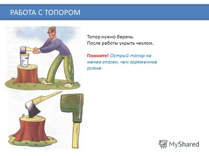 РАБОТА С ТОПОРОМ Топор нужно беречь. После работы укрыть чехлом. Помните! Острый топор не менее опасен, чем заряженное ружье.
