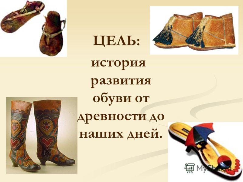 ЦЕЛЬ: история развития обуви от древности до наших дней.