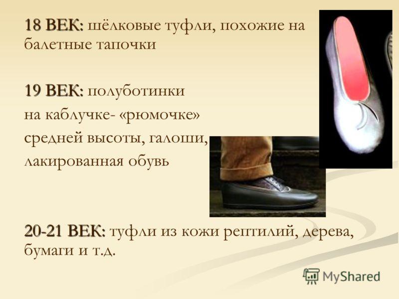 18 ВЕК: 18 ВЕК: шёлковые туфли, похожие на балетные тапочки 19 ВЕК: 19 ВЕК: полуботинки на каблучке- «рюмочке» средней высоты, галоши, лакированная обувь 20-21 ВЕК: 20-21 ВЕК: туфли из кожи рептилий, дерева, бумаги и т.д.