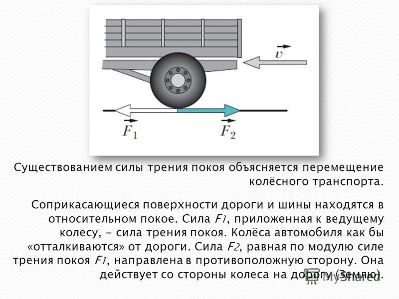 Существованием силы трения покоя объясняется перемещение колёсного транспорта. Соприкасающиеся поверхности дороги и шины находятся в относительном покое. Сила F 1, приложенная к ведущему колесу, - сила трения покоя. Колёса автомобиля как бы «отталкив