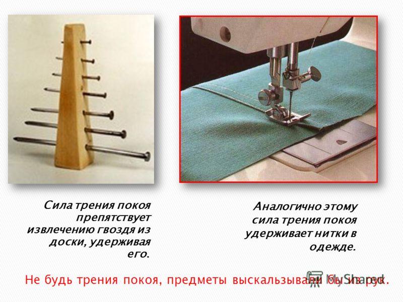 Сила трения покоя препятствует извлечению гвоздя из доски, удерживая его. Аналогично этому сила трения покоя удерживает нитки в одежде. Не будь трения покоя, предметы выскальзывали бы из рук.