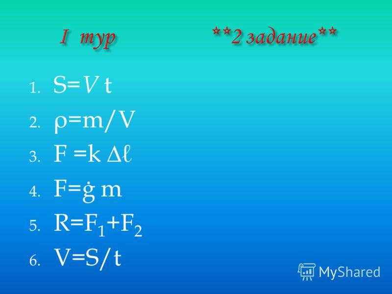 1. S= V t 2. ρ =m/V 3. F =k 4. F=ġ m 5. R=F 1 +F 2 6. V=S/t