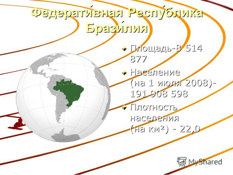 Федерати́вная Респу́блика Брази́лия Площадь-8 514 877 Население (на 1 июля 2008)- 191 908 598 Плотность населения (на км²) - 22,0