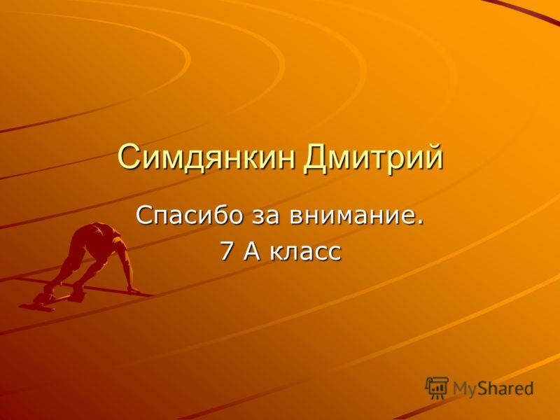 Симдянкин Дмитрий Спасибо за внимание. 7 А класс