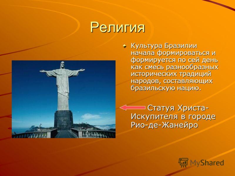 Религия Культура Бразилии начала формироваться и формируется по сей день как смесь разнообразных исторических традиций народов, составляющих бразильскую нацию. Статуя Христа- Искупителя в городе Рио-де-Жанейро Статуя Христа- Искупителя в городе Рио-д