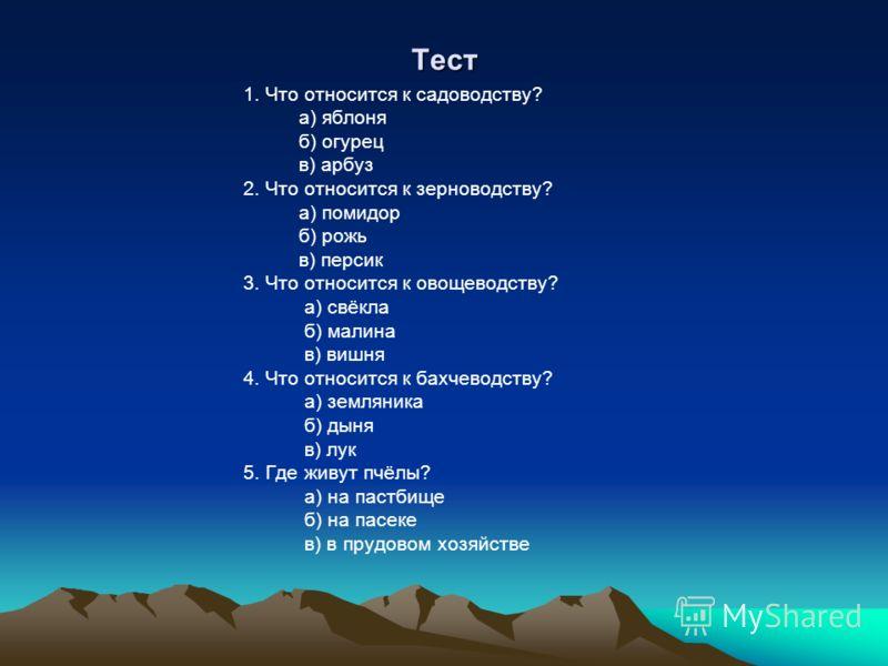 Тест 1. Что относится к садоводству? а) яблоня б) огурец в) арбуз 2. Что относится к зерноводству? а) помидор б) рожь в) персик 3. Что относится к овощеводству? а) свёкла б) малина в) вишня 4. Что относится к бахчеводству? а) земляника б) дыня в) лук
