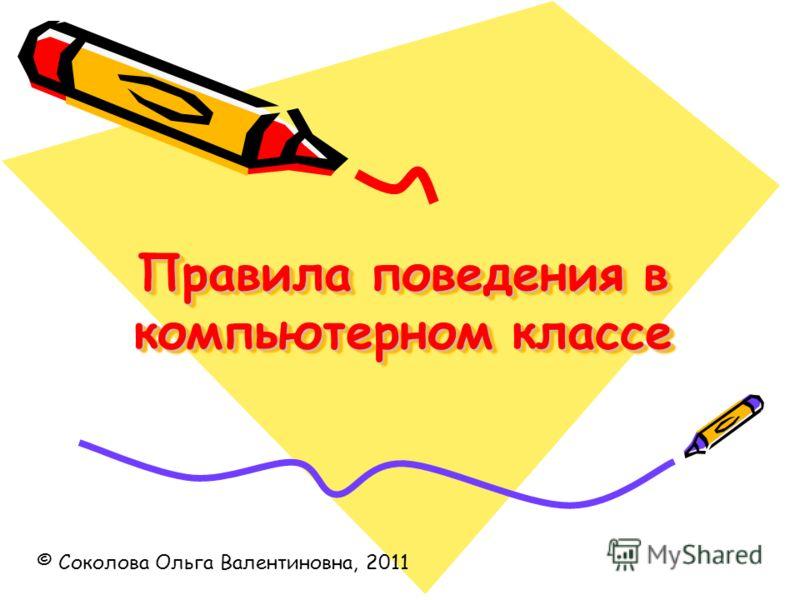 Правила поведения в компьютерном классе © Соколова Ольга Валентиновна, 2011
