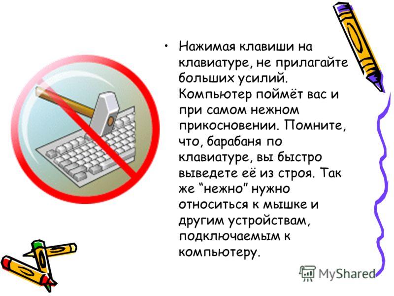Нажимая клавиши на клавиатуре, не прилагайте больших усилий. Компьютер поймёт вас и при самом нежном прикосновении. Помните, что, барабаня по клавиатуре, вы быстро выведете её из строя. Так же нежно нужно относиться к мышке и другим устройствам, подк