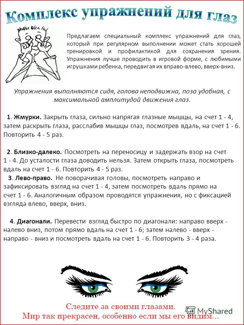 Следите за своими глазами. Мир так прекрасен, особенно если мы его видим... Упражнения выполняются сидя, голова неподвижна, поза удобная, с максимальной амплитудой движения глаз. 1. Жмурки. Закрыть глаза, сильно напрягая глазные мышцы, на счет 1 - 4,