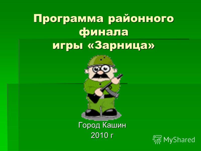 Программа районного финала игры «Зарница» Город Кашин 2010 г