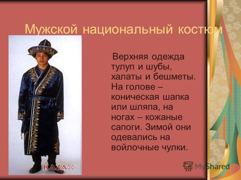Мужской национальный костюм Верхняя одежда тулуп и шубы, халаты и бешметы. На голове – коническая шапка или шляпа, на ногах – кожаные сапоги. Зимой они одевались на войлочные чулки.