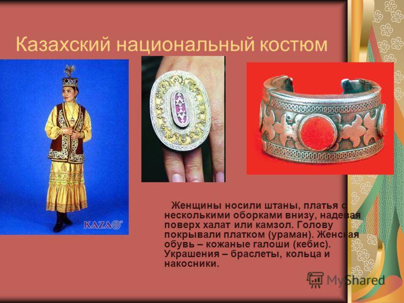 Казахский национальный костюм Женщины носили штаны, платья с несколькими оборками внизу, надевая поверх халат или камзол. Голову покрывали платком (ураман). Женская обувь – кожаные галоши (кебис). Украшения – браслеты, кольца и накосники.