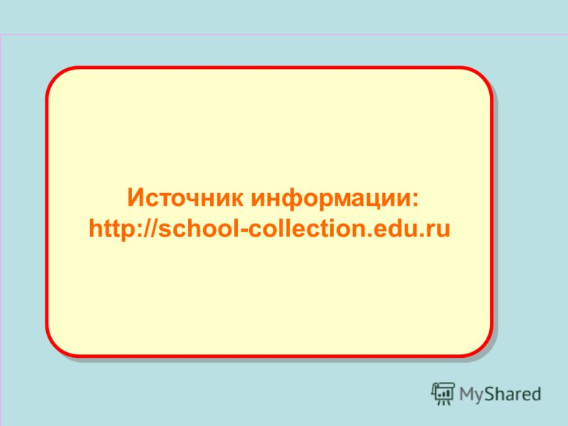 Источник информации: http://school-collection.edu.ru Источник информации: http://school-collection.edu.ru