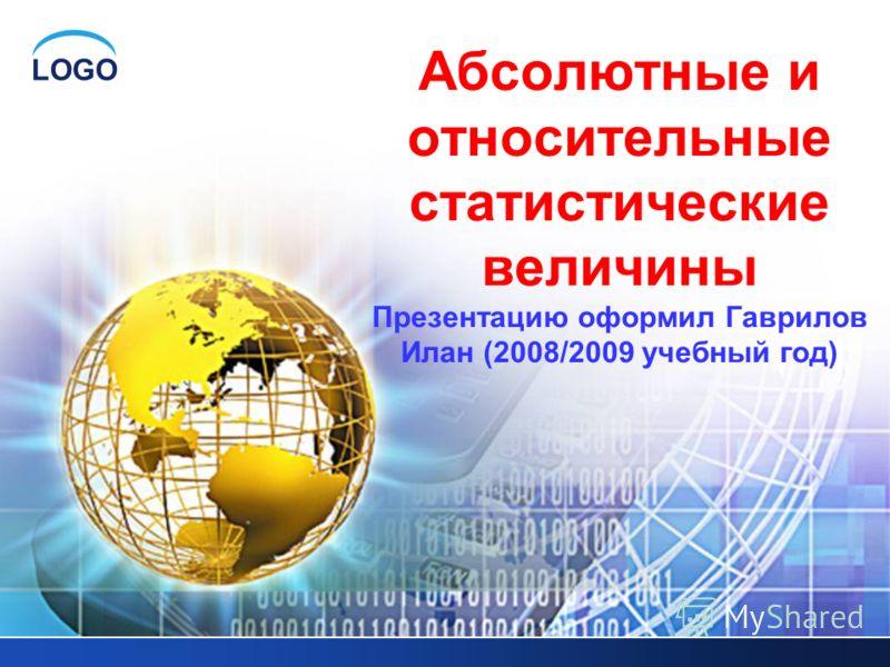 LOGO Абсолютные и относительные статистические величины Презентацию оформил Гаврилов Илан (2008/2009 учебный год)