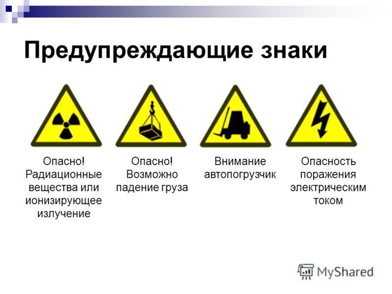 Предупреждающие знаки Опасно! Радиационные вещества или ионизирующее излучение Опасно! Возможно падение груза Внимание автопогрузчик Опасность поражения электрическим током