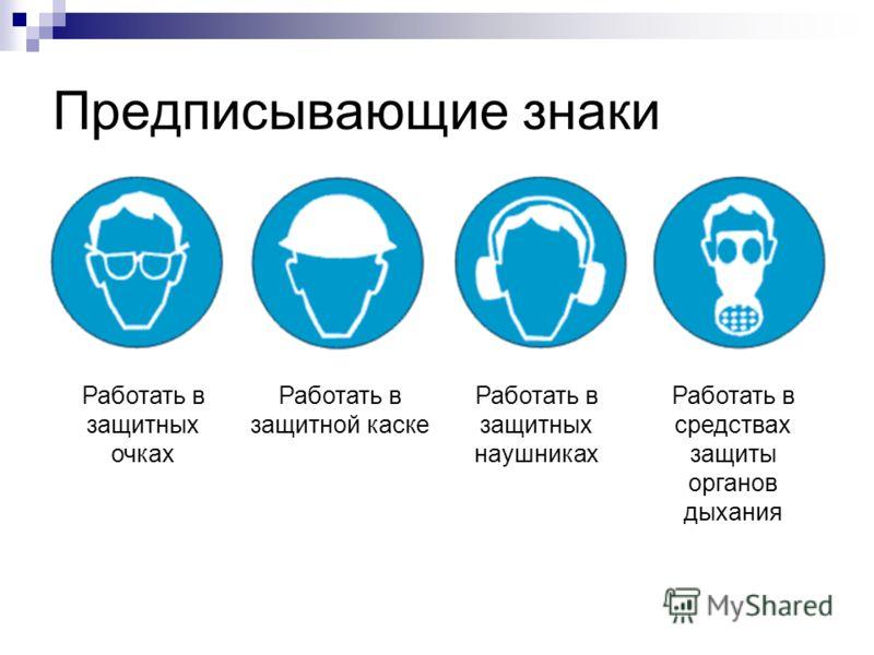 Предписывающие знаки Работать в защитных очках Работать в защитной каске Работать в защитных наушниках Работать в средствах защиты органов дыхания
