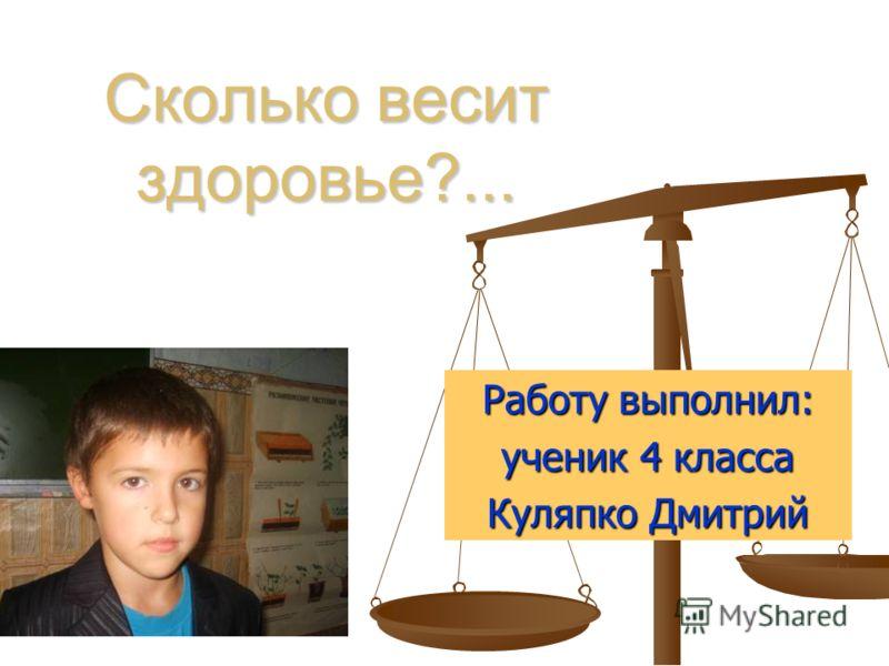 Сколько весит здоровье?... Работу выполнил: ученик 4 класса Куляпко Дмитрий