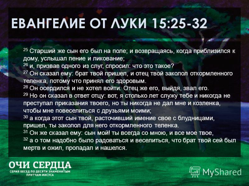 ЕВАНГЕЛИЕ ОТ ЛУКИ 15:25-32 25 Старший же сын его был на поле; и возвращаясь, когда приблизился к дому, услышал пение и ликование; 26 и, призвав одного из слуг, спросил: что это такое? 27 Он сказал ему: брат твой пришел, и отец твой заколол откормленн