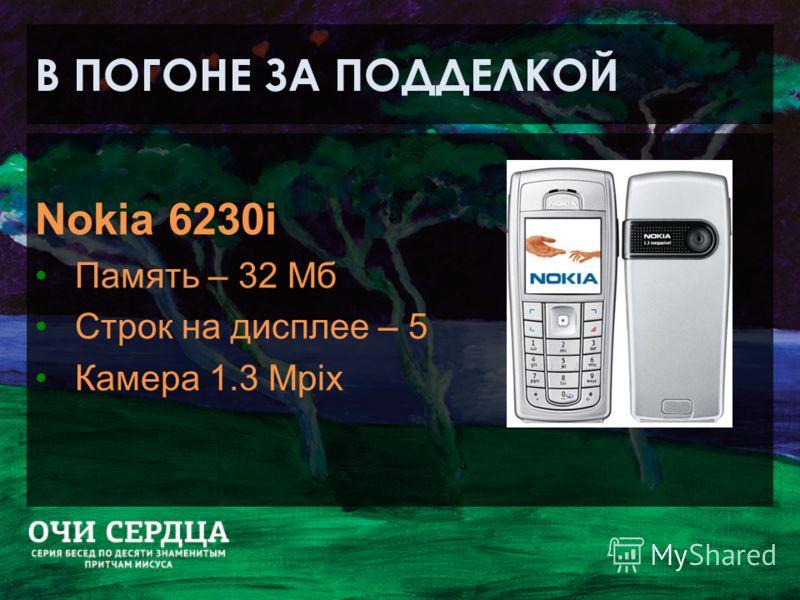 В ПОГОНЕ ЗА ПОДДЕЛКОЙ Nokia 6230i Память – 32 Мб Строк на дисплее – 5 Камера 1.3 Mpix