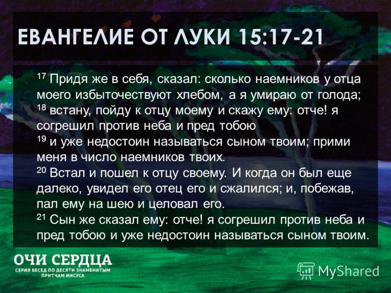 ЕВАНГЕЛИЕ ОТ ЛУКИ 15:17-21 17 Придя же в себя, сказал: сколько наемников у отца моего избыточествуют хлебом, а я умираю от голода; 18 встану, пойду к отцу моему и скажу ему: отче! я согрешил против неба и пред тобою 19 и уже недостоин называться сыно