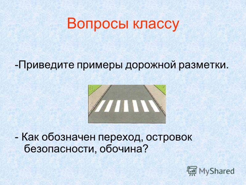 Вопросы классу -Приведите примеры дорожной разметки. - Как обозначен переход, островок безопасности, обочина?