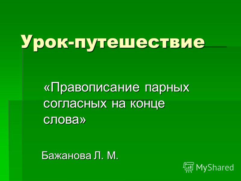 Урок-путешествие Бажанова Л. М. «Правописание парных согласных на конце слова»